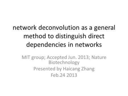 Network deconvolution as a general method to distinguish direct dependencies in networks MIT group; Accepted Jun. 2013; Nature Biotechnology Presented.