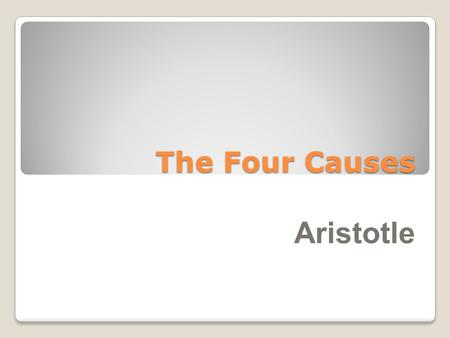 "The Four Causes Aristotle. Aristotle was the first philosopher to understand that not all ""why"", questions can be answered the same way, because their."