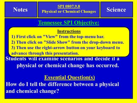 Notes Tennessee SPI Objective: Interpret the results of an investigation to determine whether a physical or chemical change has occurred. Science Essential.