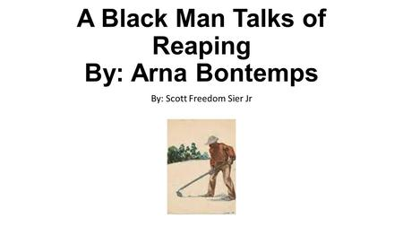 A Black Man Talks of Reaping By: Arna Bontemps By: Scott Freedom Sier Jr.
