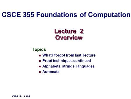 Lecture 2 Overview Topics What I forgot from last lecture Proof techniques continued Alphabets, strings, languages Automata June 2, 2015 CSCE 355 Foundations.
