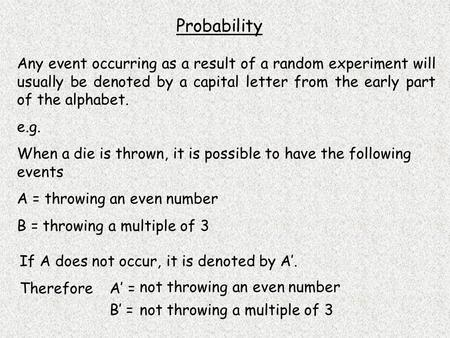 Probability Any event occurring as a result of a random experiment will usually be denoted by a capital letter from the early part of the alphabet. e.g.