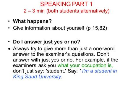 SPEAKING PART 1 2 – 3 min (both students alternatively) What happens? Give information about yourself (p 15,82) Do I answer just yes or no?  Always try.