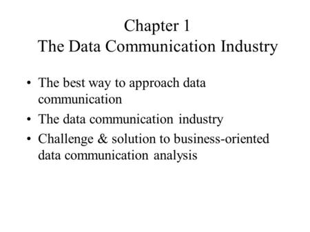 Chapter 1 The Data Communication Industry The best way to approach data communication The data communication industry Challenge & solution to business-oriented.