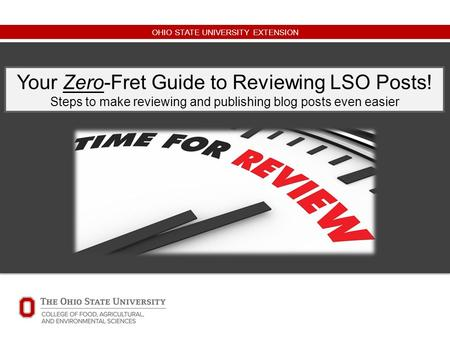 OHIO STATE UNIVERSITY EXTENSION Your Zero-Fret Guide to Reviewing LSO Posts! Steps to make reviewing and publishing blog posts even easier.