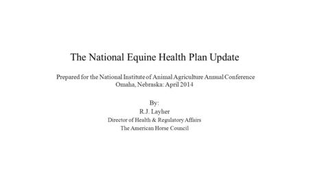 The National Equine Health Plan Update Prepared for the National Institute of Animal Agriculture Annual Conference Omaha, Nebraska: April 2014 By: R.J.