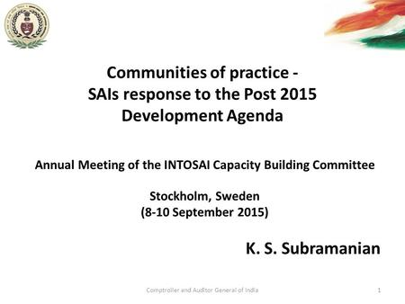 Communities of practice - SAIs response to the Post 2015 Development Agenda K. S. Subramanian Comptroller and Auditor General of India1 Annual Meeting.