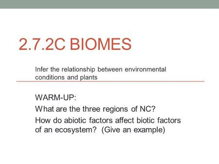 2.7.2C BIOMES Infer the relationship between environmental conditions and plants WARM-UP: What are the three regions of NC? How do abiotic factors affect.