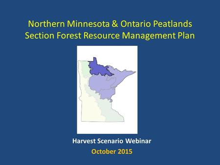 Northern Minnesota & Ontario Peatlands Section Forest Resource Management Plan Harvest Scenario Webinar October 2015.