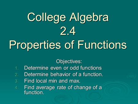 College Algebra 2.4 Properties of Functions Objectives: 1. Determine even or odd functions 2. Determine behavior of a function. 3. Find local min and max.
