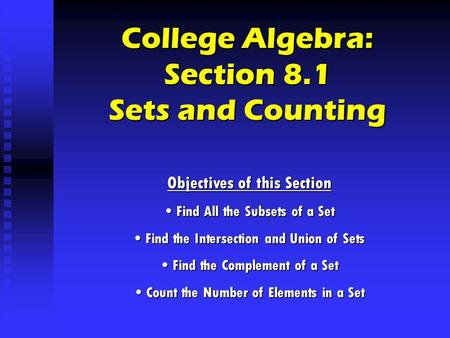 College Algebra: Section 8.1 Sets and Counting Objectives of this Section Find All the Subsets of a Set Find All the Subsets of a Set Find the Intersection.