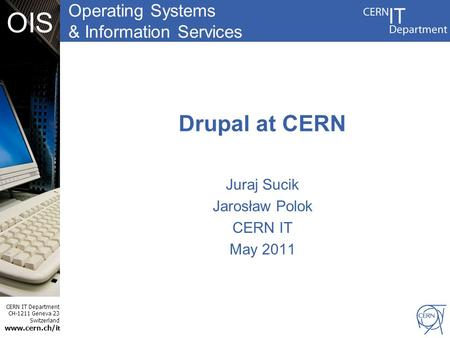 Operating Systems & Information Services CERN IT Department CH-1211 Geneva 23 Switzerland www.cern.ch/i t OIS Drupal at CERN Juraj Sucik Jarosław Polok.