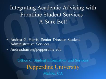 Integrating Academic Advising with Frontline Student Services : A Sure Bet! Andrea G. Harris, Senior Director Student Administrative Services