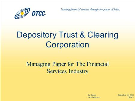 Jay Baum Lars Petersson December 15, 2003 Slide 1 Depository Trust & Clearing Corporation Managing Paper for The Financial Services Industry.