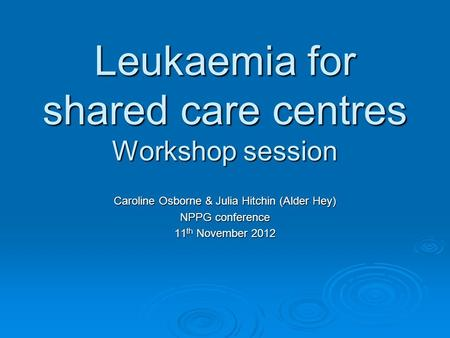 Leukaemia for shared care centres Workshop session Caroline Osborne & Julia Hitchin (Alder Hey) NPPG conference 11 th November 2012.