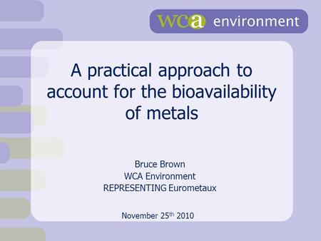 A practical approach to account for the bioavailability of metals Bruce Brown WCA Environment REPRESENTING Eurometaux November 25 th 2010.