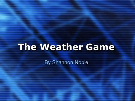 The Weather Game By Shannon Noble. Instructions This is a fun interactive game in which questions are asked and in order to move forward, you must get.