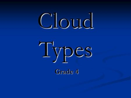 Cloud Types Grade 4. Learner Expectations Grade 4 Grade 4 Weather: Select Cloud The learner will be able to identify cloud types. Weather: Select Cloud.