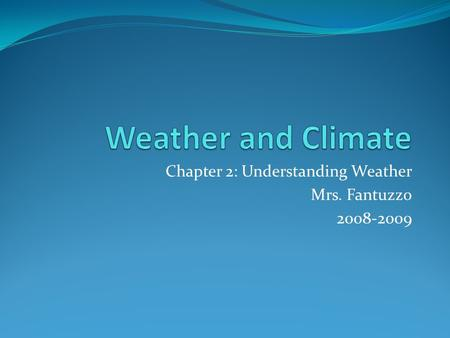 Chapter 2: Understanding Weather Mrs. Fantuzzo 2008-2009.