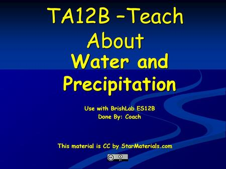 TA12B –Teach About Water and Precipitation Use with BrishLab ES12B Done By: Coach This material is CC by StarMaterials.com.