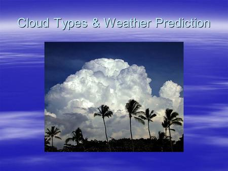 "Cloud Types & Weather Prediction. Cloud Classification  Remember the prefix meanings: –""Cumulus"" = heap –""Stratus"" = spread out –""Cirrus"" = wispy –""Numbo/Nimbus"""