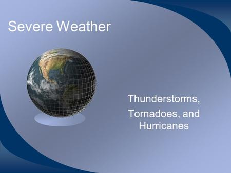 Severe Weather Thunderstorms, Tornadoes, and Hurricanes.