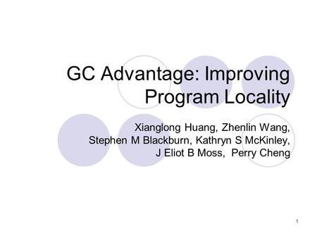 1 GC Advantage: Improving Program Locality Xianglong Huang, Zhenlin Wang, Stephen M Blackburn, Kathryn S McKinley, J Eliot B Moss, Perry Cheng.