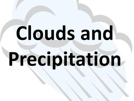 Clouds and Precipitation. Clouds Clouds are masses of tiny water droplets or ice crystals. There are different kinds of clouds. They can be classified.