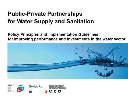 Policy Principles and Implementation Guidelines for Public-Private Partnerships in Water Supply and Sanitation Policy Principles and Implementation Guidelines.