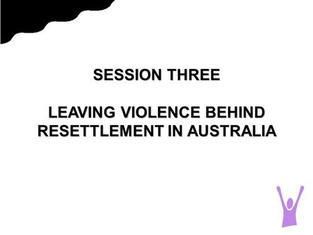 SESSION THREE LEAVING VIOLENCE BEHIND RESETTLEMENT IN AUSTRALIA.