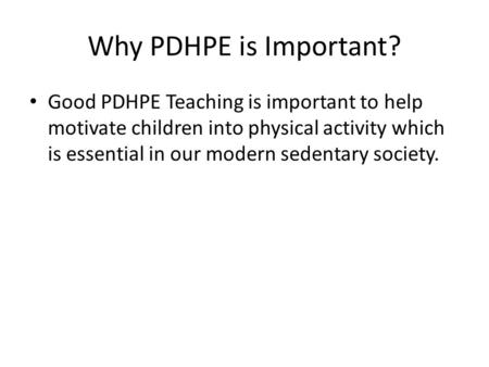 Why PDHPE is Important? Good PDHPE Teaching is important to help motivate children into physical activity which is essential in our modern sedentary society.