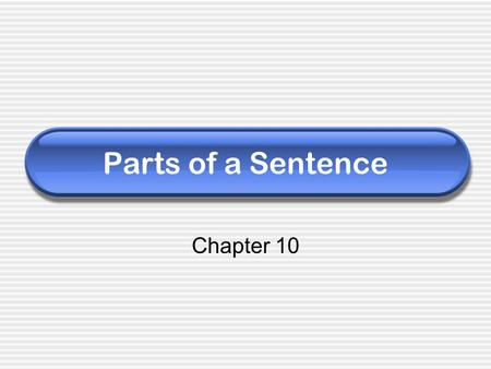 Parts of a Sentence Chapter 10. A sentence is… A group of words with a subject and verb that expresses a complete thought. SUBJECT PREDICATE The dog barked.