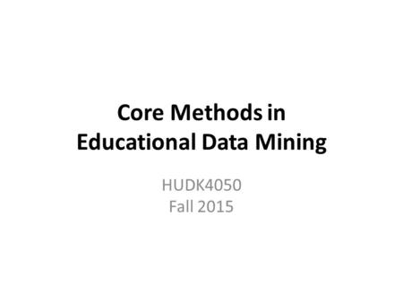 Core Methods in Educational Data Mining HUDK4050 Fall 2015.