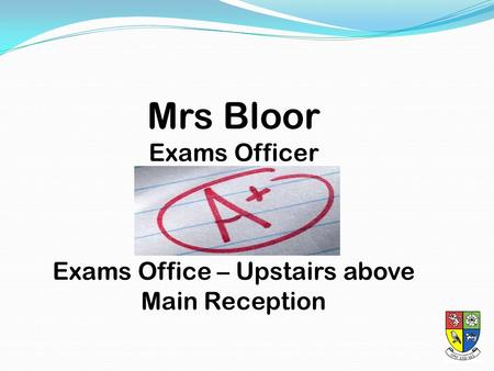 Mrs Bloor Exams Officer Exams Office – Upstairs above Main Reception.