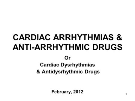 1 CARDIAC ARRHYTHMIAS & ANTI-ARRHYTHMIC DRUGS Or Cardiac Dysrhythmias & Antidysrhythmic Drugs February, 2012.
