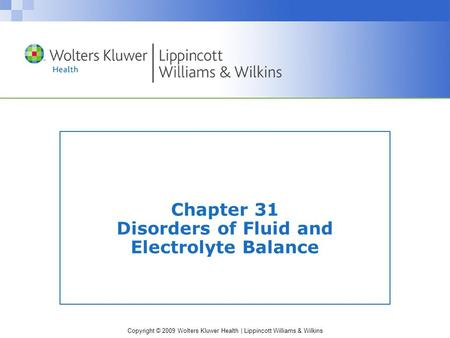 Copyright © 2009 Wolters Kluwer Health | Lippincott Williams & Wilkins Chapter 31 Disorders of Fluid and Electrolyte Balance.
