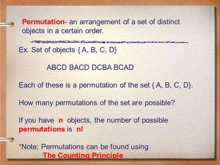 Permutation- an arrangement of a set of distinct objects in a certain order. Ex. Set of objects { A, B, C, D} ABCD BACD DCBA BCAD Each of these is a permutation.