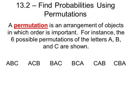 13.2 – Find Probabilities Using Permutations A permutation is an arrangement of objects in which order is important. For instance, the 6 possible permutations.