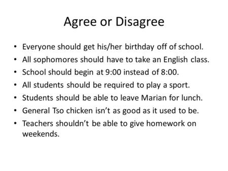 Agree or Disagree Everyone should get his/her birthday off of school. All sophomores should have to take an English class. School should begin at 9:00.