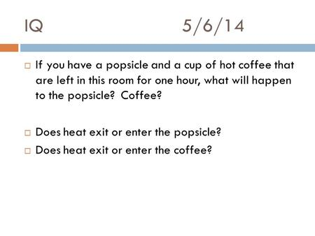 IQ5/6/14  If you have a popsicle and a cup of hot coffee that are left in this room for one hour, what will happen to the popsicle? Coffee?  Does heat.