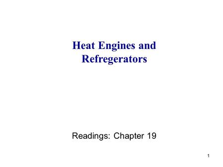 1 Heat Engines and Refregerators Readings: Chapter 19.