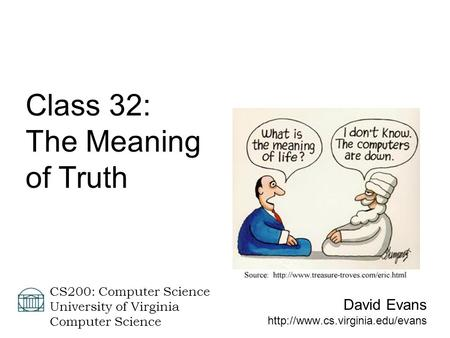 David Evans  CS200: Computer Science University of Virginia Computer Science Class 32: The Meaning of Truth.