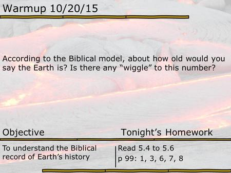 "Warmup 10/20/15 According to the Biblical model, about how old would you say the Earth is? Is there any ""wiggle"" to this number? Objective Tonight's Homework."