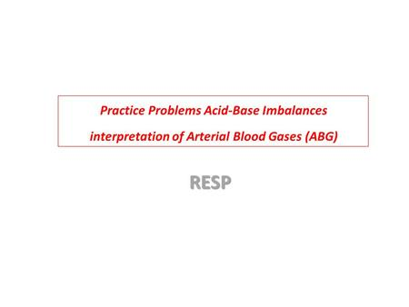 Practice Problems Acid-Base Imbalances interpretation of Arterial Blood Gases (ABG) RESP.