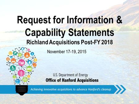 Request for Information & Capability Statements Richland Acquisitions Post-FY 2018 November 17-19, 2015.