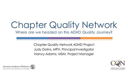 Chapter Quality Network ADHD Project Judy Dolins, MPH, Principal Investigator Nancy Adams, MSM, Project Manager Chapter Quality Network Where are we headed.