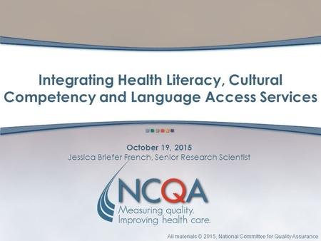 All materials © 2015, National Committee for Quality Assurance October 19, 2015 Jessica Briefer French, Senior Research Scientist Integrating Health Literacy,