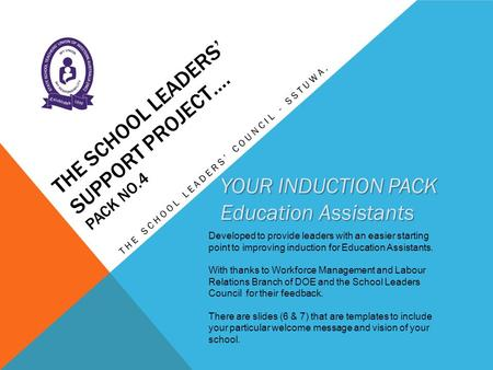 THE SCHOOL LEADERS' SUPPORT PROJECT…. PACK NO.4 THE SCHOOL LEADERS' COUNCIL - SSTUWA. YOUR INDUCTION PACK Education Assistants Developed to provide leaders.