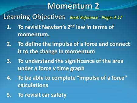 1.To revisit Newton's 2 nd law in terms of momentum. 2.To define the impulse of a force and connect it to the change in momentum 3.To understand the significance.