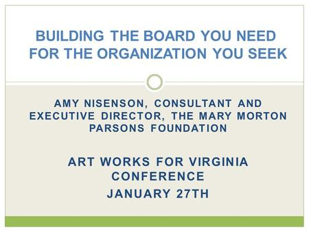 AMY NISENSON, CONSULTANT AND EXECUTIVE DIRECTOR, THE MARY MORTON PARSONS FOUNDATION ART WORKS FOR VIRGINIA CONFERENCE JANUARY 27TH BUILDING THE BOARD YOU.